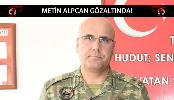 20. Zırhlı Tugay Komutanı Tuğgeneral Metin Alpcan gözaltına alındı