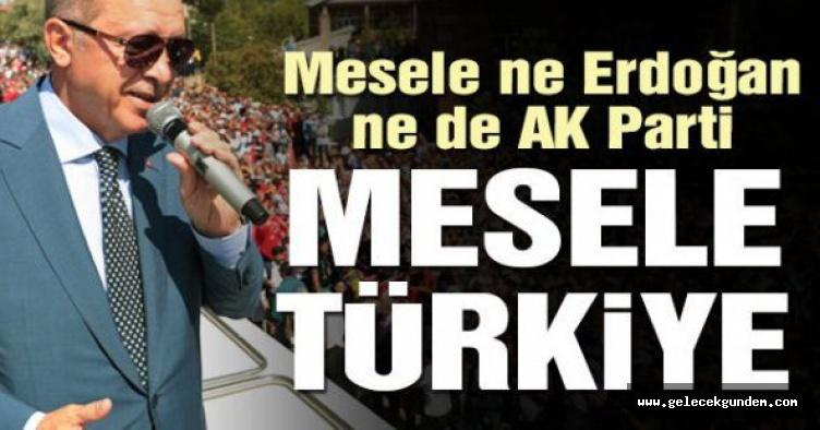 Cumhurbaşkanı Erdoğan: Mesele Erdoğan yada AK Parti değil Türkiye meselesidir