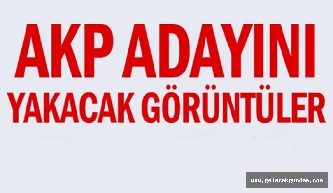 AKP adayını yakacak görüntüler