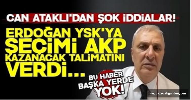 'Erdoğan YSK'ya 'Seçimi AKP Kazanacak' Talimatı Verdi' Can Ataklı Yazdı