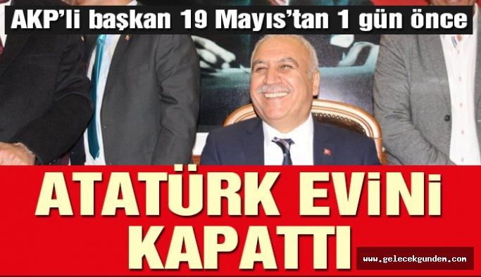 AKP'li başkan Atatürk evini kapattı!Bu nasıl zihniyet