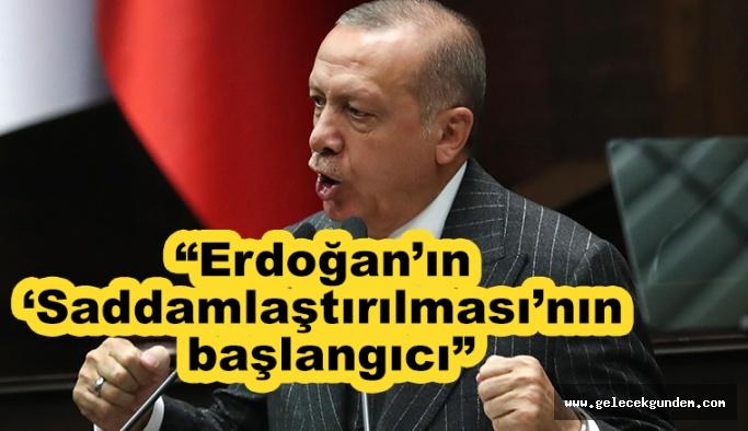 Erdoğan'ın 'Saddamlaştırılması'nın başlangıcı