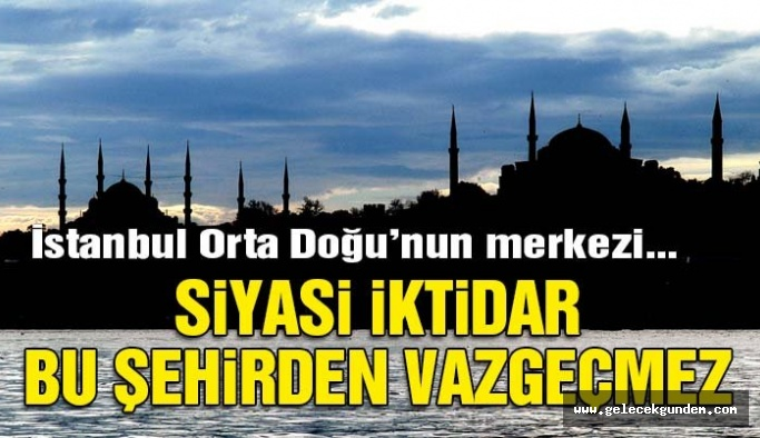İstanbul Orta Doğu'nun merkezi… Siyasi iktidar bu şehirden vazgeçmez