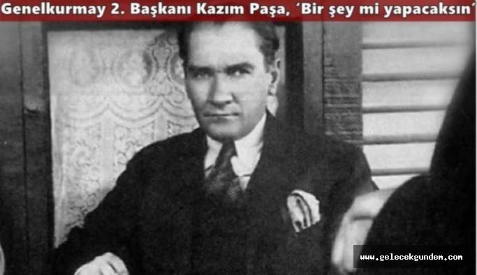 Mustafa Kemal: 'Evet... Bir şey yapacağım...'