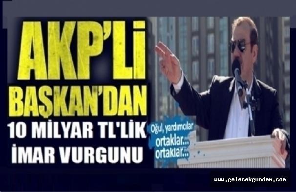 AKP'Lİ ESKİ BAŞKANDAN 10 MİLYAR TL RANT VURGUNU!