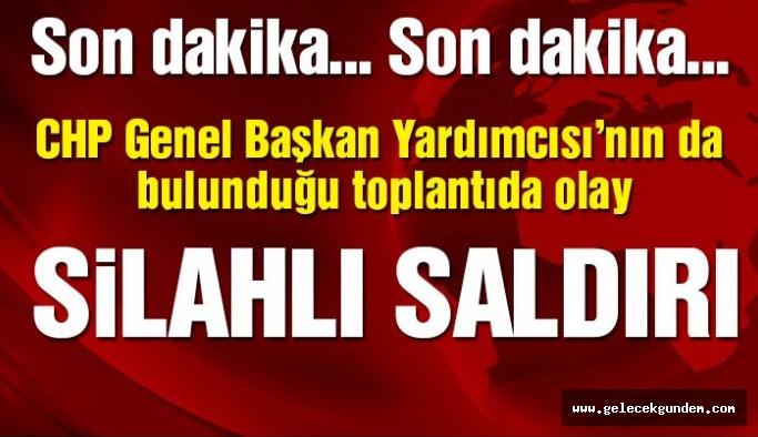 CHP Genel Başkan Yardımcısı'nın da bulunduğu toplantıya silahlı saldırı