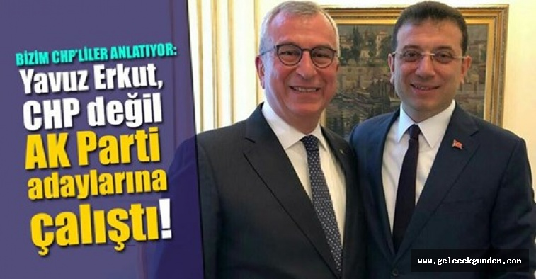 Yavuz Erkut, CHP değil AK Parti adaylarına çalıştı!
