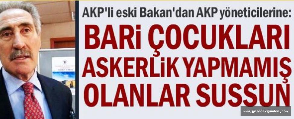 AKP'li eski Bakan'dan AKP yöneticilerine: Bari çocukları askerlik yapmamış olanlar sussun