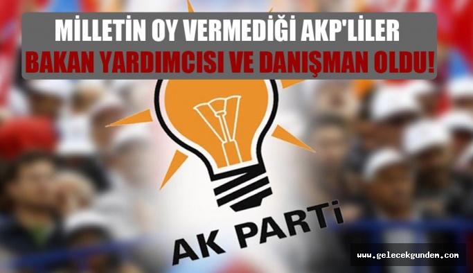 AKP Siyaseti, Milletin oy vermediği seçmediği AKP'lileri  bakan yardımcısı ve danışman oldu!