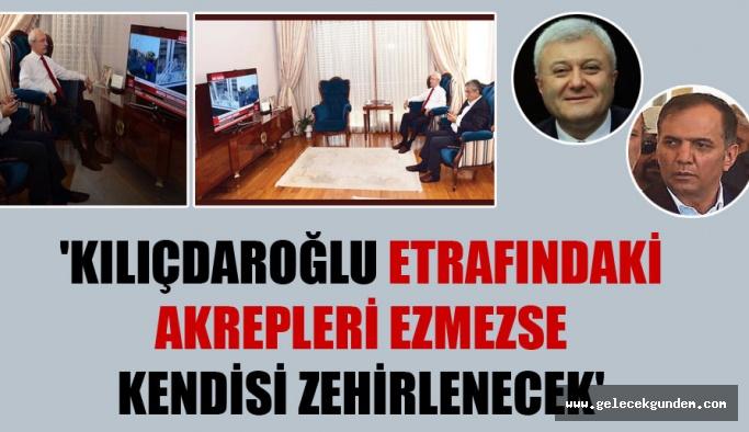'Kılıçdaroğlu etrafındaki akrepleri ezmezse kendisi zehirlenecek'