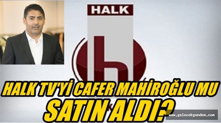 HALK TV'Yİ  CAFER MAHİROĞLU MU SATIN ALDI?