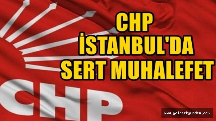 CHP İSTANBUL'DA SERT MUHALEFET!