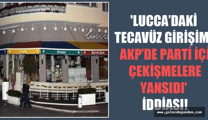 'Lucca'daki tecavüz girişimi AKP'de parti içi çekişmelere yansıdı' iddiası!