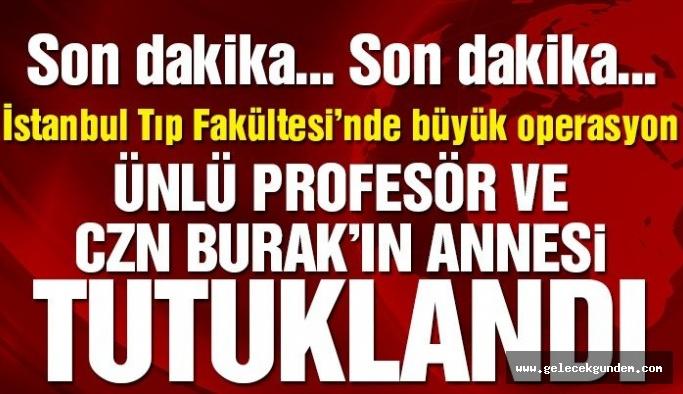 Son dakika: Çapa Tıp Fakültesi'nde rüşvet operasyonu! 'CZN' Burak'ın annesi tutuklandı