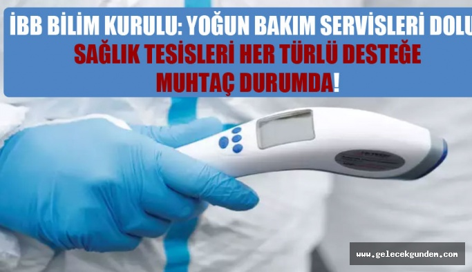 İBB Bilim Kurulu: Yoğun bakım servisleri dolu, sağlık tesisleri her türlü desteğe muhtaç durumda!