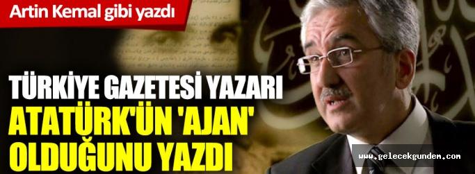 Korkunç iftira: Türkiye Gazetesi yazarı, Atatürk'ün 'ajan' olduğunu yazdı