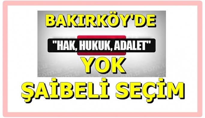CHP BAKIRKÖY'DE HAK-HUKUK-ADALETİ UNUTTU,ŞAİBELİ SEÇİM