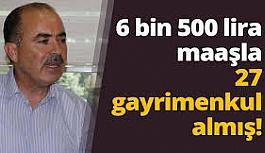 6 bin 500 lira maaşla 27 gayrimenkul almış