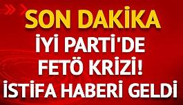 İYİ Parti'de FETÖ krizi! İstifa...
